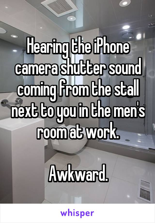 Hearing the iPhone camera shutter sound coming from the stall next to you in the men's room at work.  Awkward.