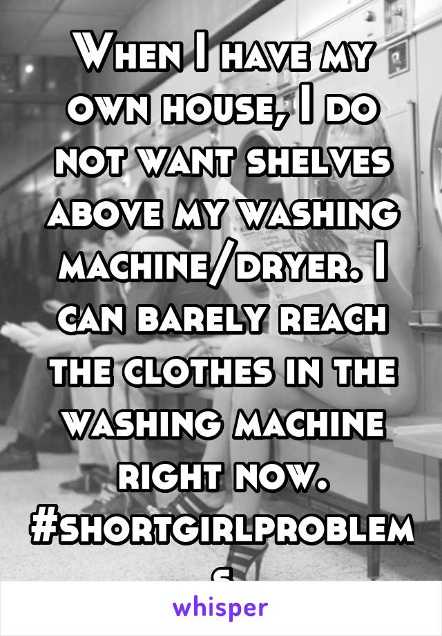When I have my own house, I do not want shelves above my washing machine/dryer. I can barely reach the clothes in the washing machine right now. #shortgirlproblems