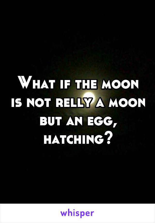What if the moon is not relly a moon but an egg, hatching?