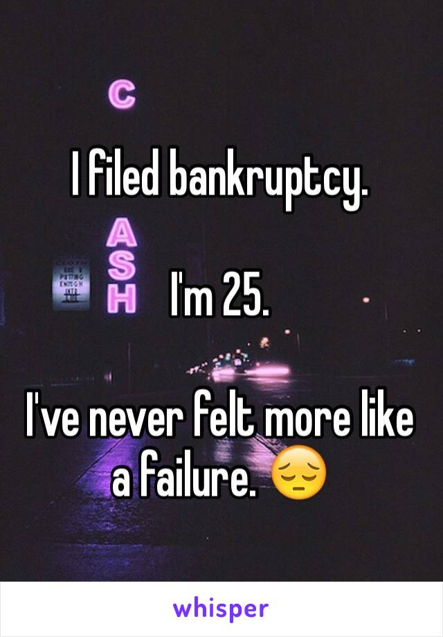 I filed bankruptcy.   I'm 25.   I've never felt more like a failure. 😔