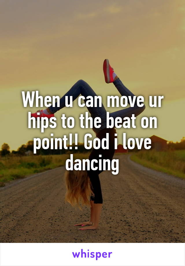 When u can move ur hips to the beat on point!! God i love dancing