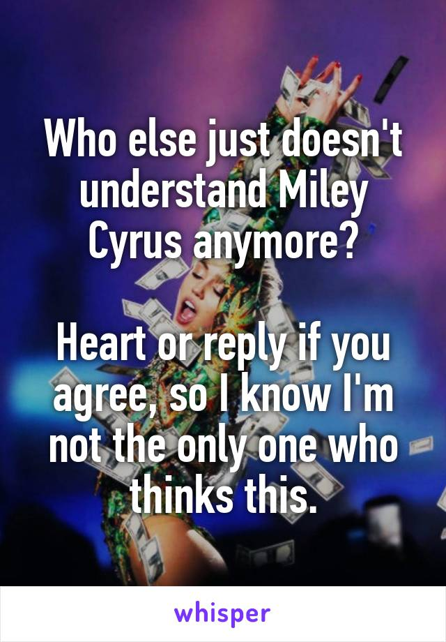 Who else just doesn't understand Miley Cyrus anymore?  Heart or reply if you agree, so I know I'm not the only one who thinks this.