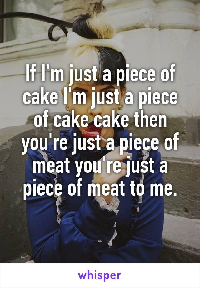 If I'm just a piece of cake I'm just a piece of cake cake then you're just a piece of meat you're just a piece of meat to me.