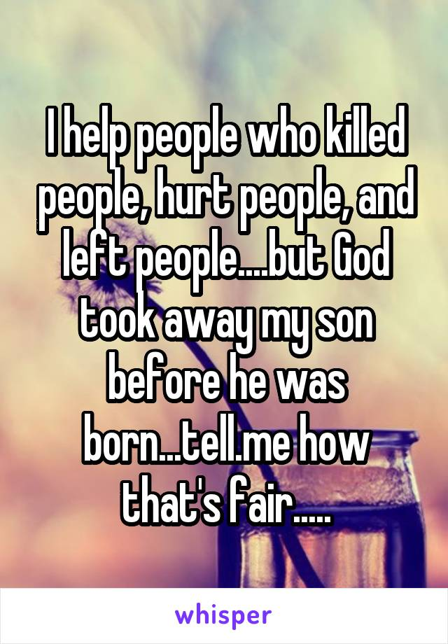 I help people who killed people, hurt people, and left people....but God took away my son before he was born...tell.me how that's fair.....
