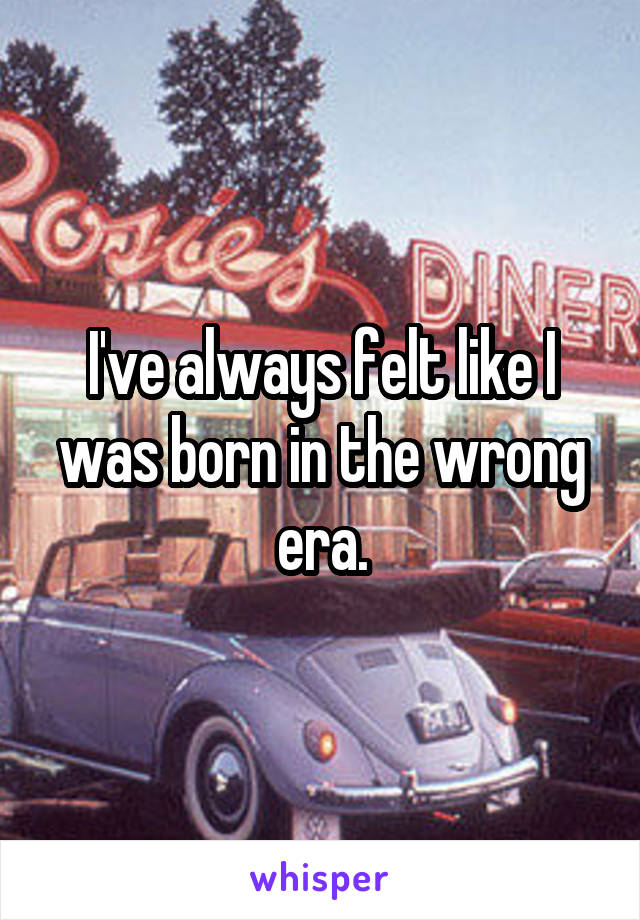 I've always felt like I was born in the wrong era.