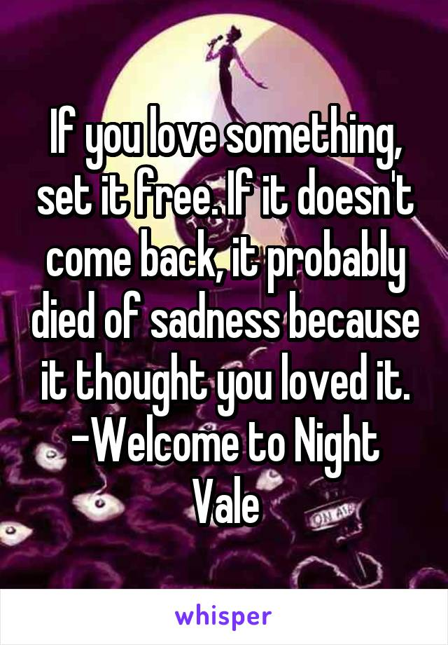 If you love something, set it free. If it doesn't come back, it probably died of sadness because it thought you loved it. -Welcome to Night Vale