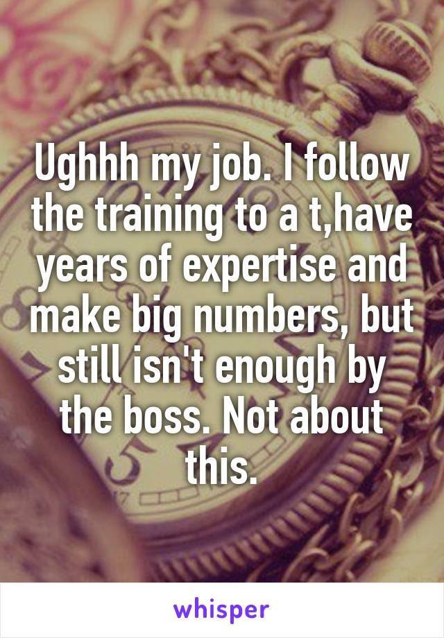 Ughhh my job. I follow the training to a t,have years of expertise and make big numbers, but still isn't enough by the boss. Not about this.