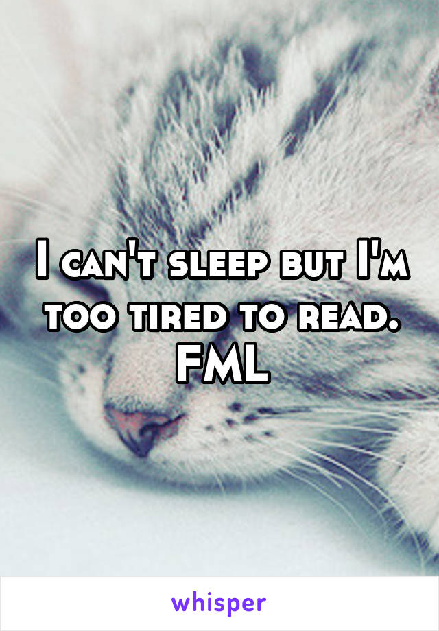 I can't sleep but I'm too tired to read. FML