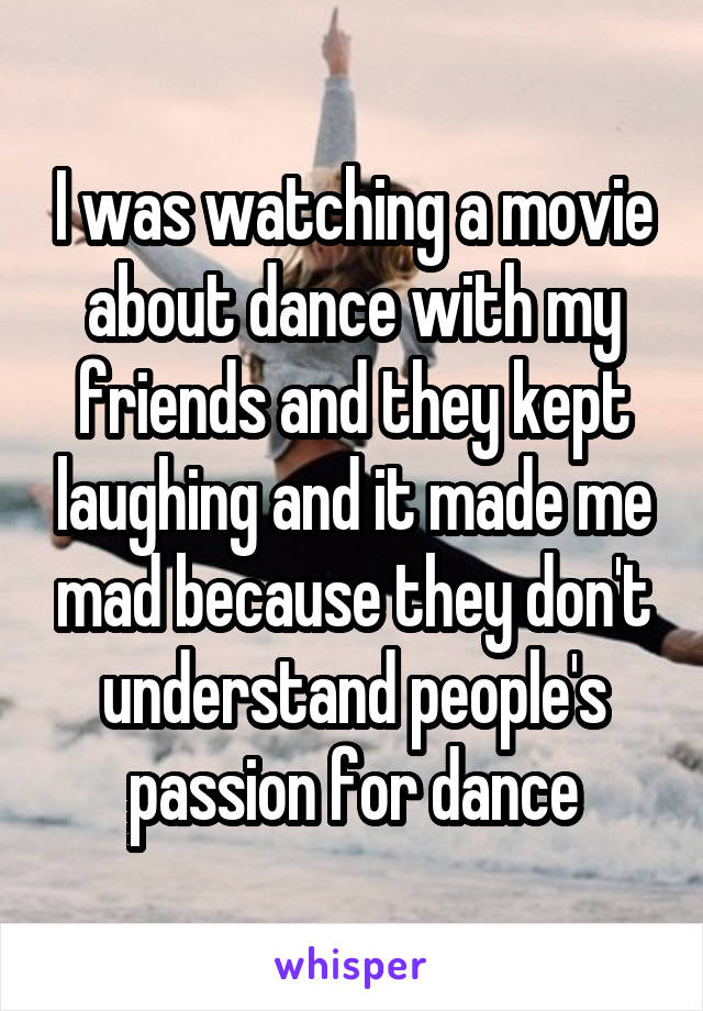 I was watching a movie about dance with my friends and they kept laughing and it made me mad because they don't understand people's passion for dance