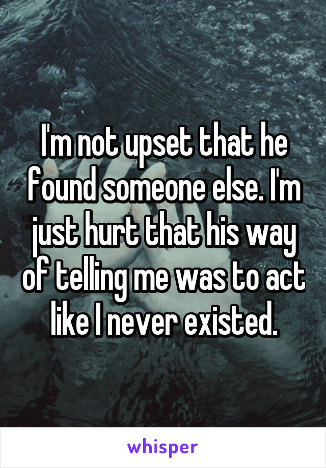 I'm not upset that he found someone else. I'm just hurt that his way of telling me was to act like I never existed.