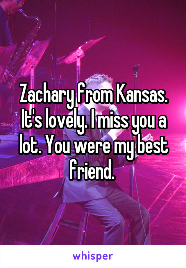 Zachary from Kansas. It's lovely. I miss you a lot. You were my best friend.