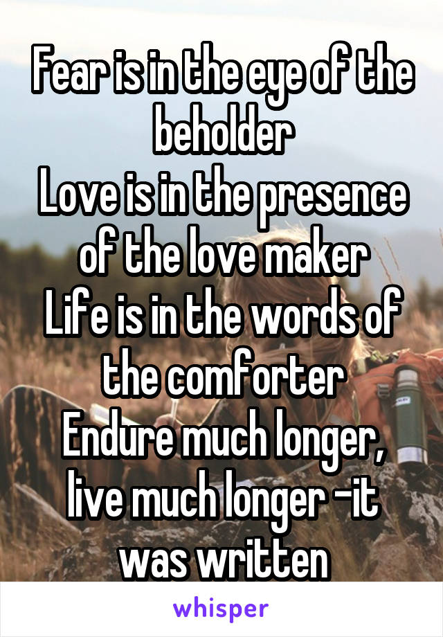 Fear is in the eye of the beholder Love is in the presence of the love maker Life is in the words of the comforter Endure much longer, live much longer -it was written
