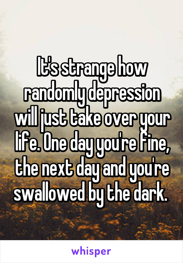 It's strange how randomly depression will just take over your life. One day you're fine, the next day and you're swallowed by the dark.