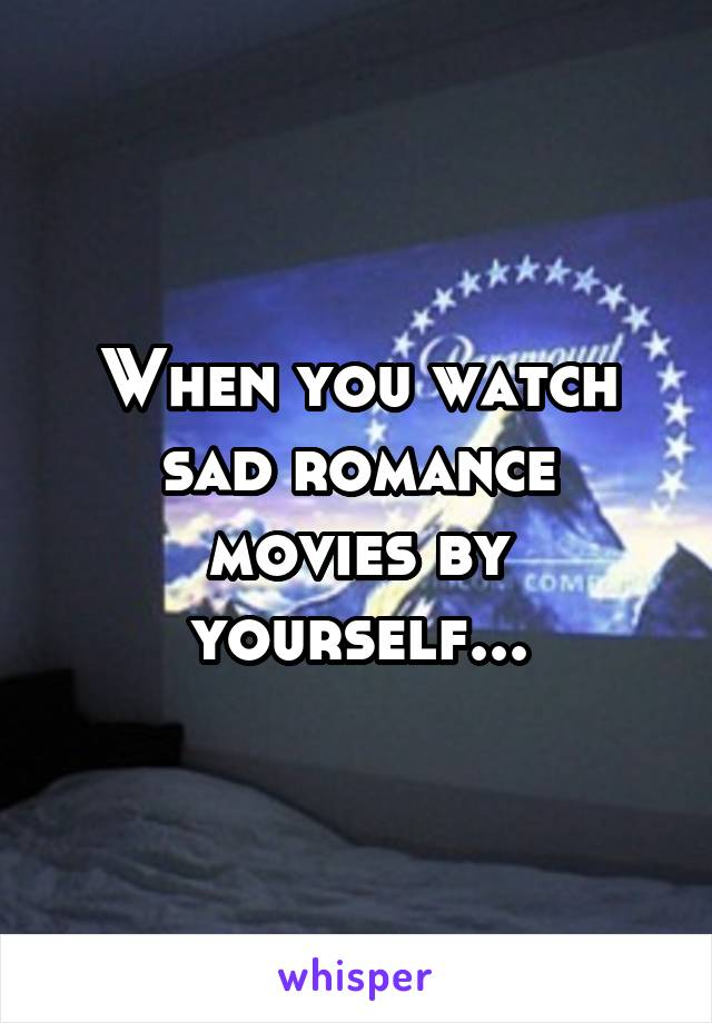 When you watch sad romance movies by yourself...