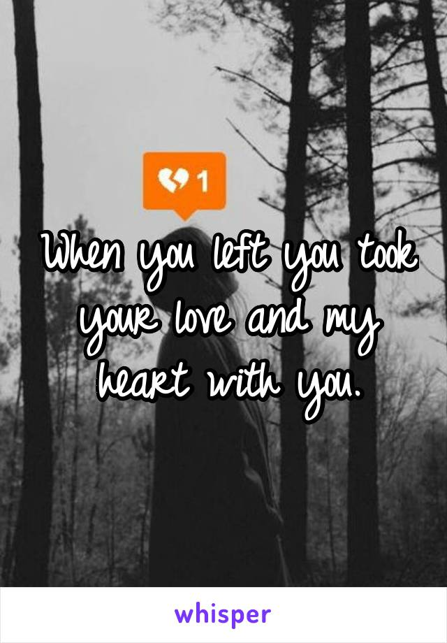When you left you took your love and my heart with you.