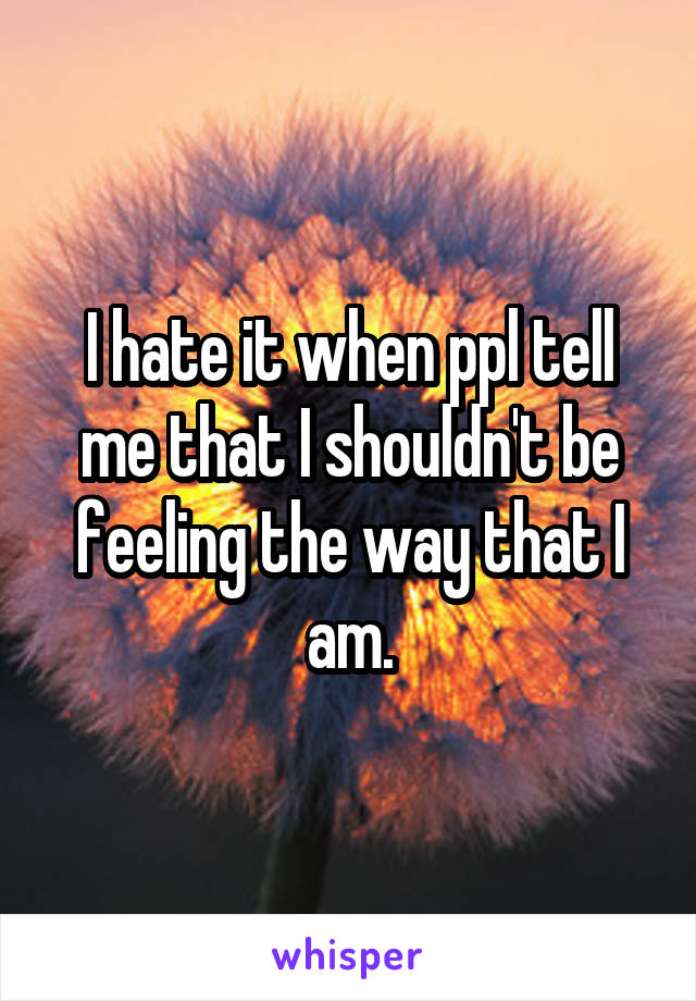 I hate it when ppl tell me that I shouldn't be feeling the way that I am.