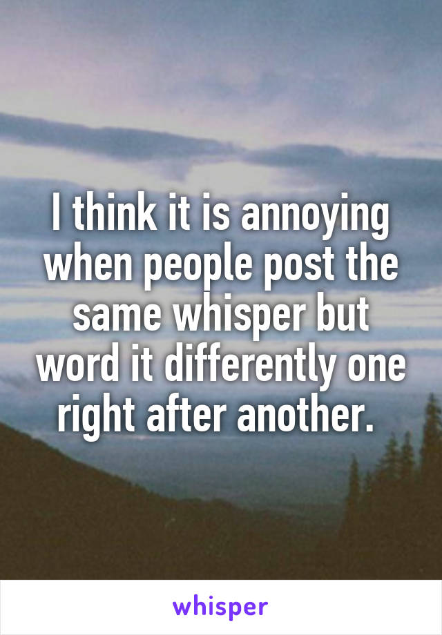 I think it is annoying when people post the same whisper but word it differently one right after another.