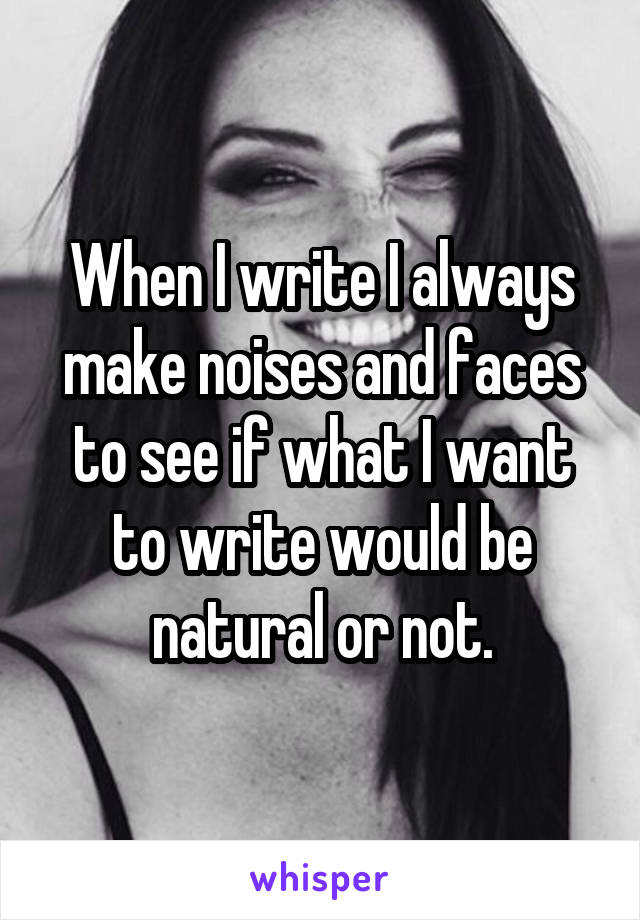 When I write I always make noises and faces to see if what I want to write would be natural or not.