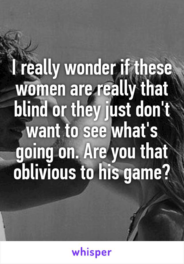 I really wonder if these women are really that blind or they just don't want to see what's going on. Are you that oblivious to his game?