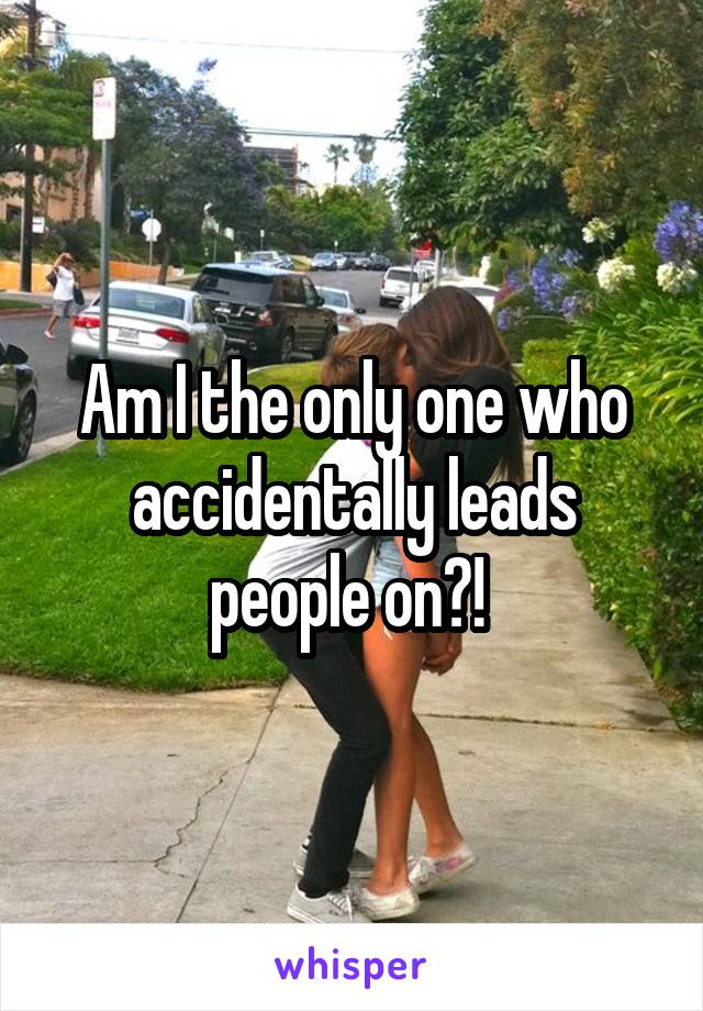 Am I the only one who accidentally leads people on?!