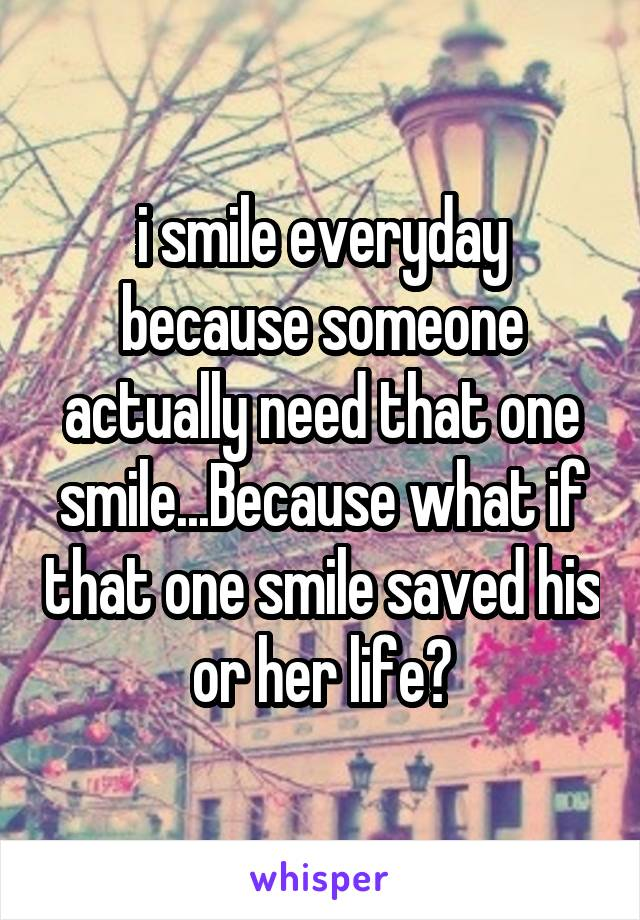 i smile everyday because someone actually need that one smile...Because what if that one smile saved his or her life?
