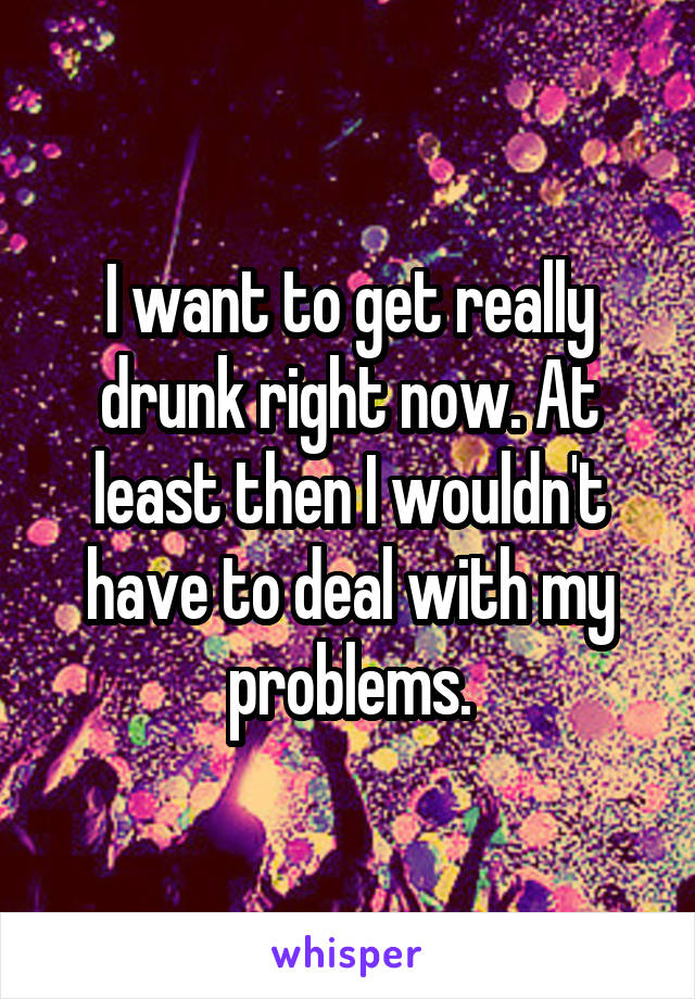 I want to get really drunk right now. At least then I wouldn't have to deal with my problems.