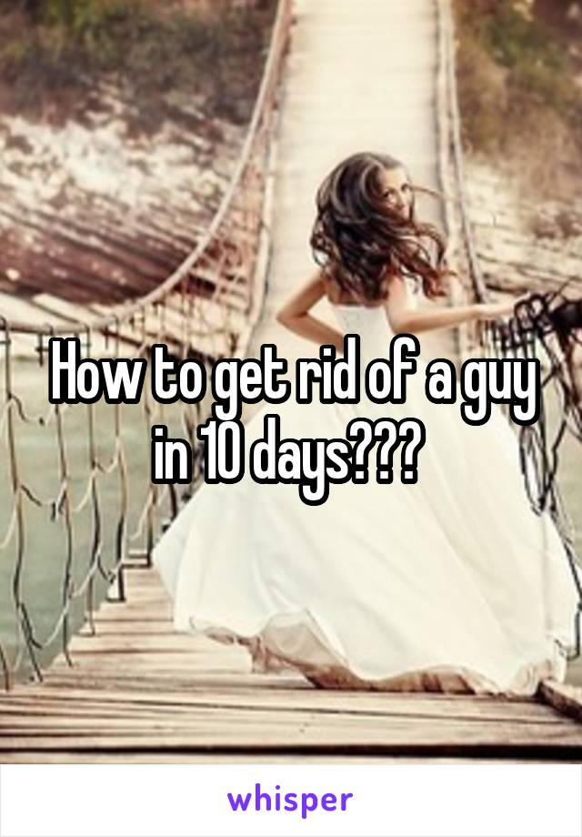 How to get rid of a guy in 10 days???