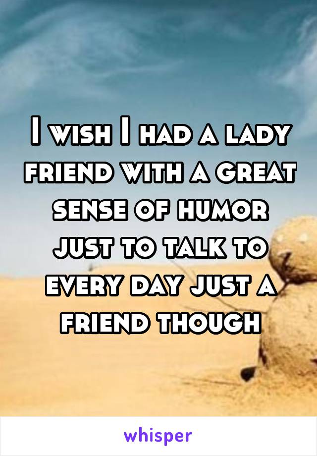 I wish I had a lady friend with a great sense of humor just to talk to every day just a friend though