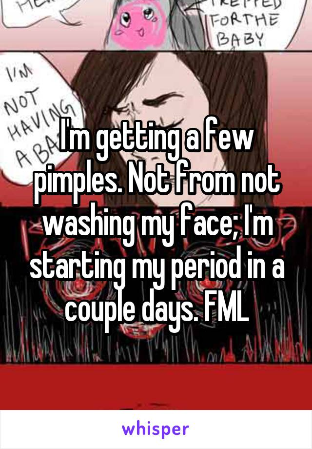 I'm getting a few pimples. Not from not washing my face; I'm starting my period in a couple days. FML