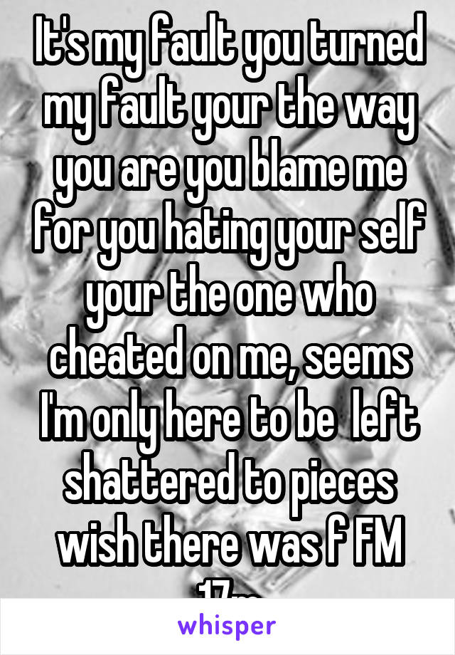 It's my fault you turned my fault your the way you are you blame me for you hating your self your the one who cheated on me, seems I'm only here to be  left shattered to pieces wish there was f FM 17m