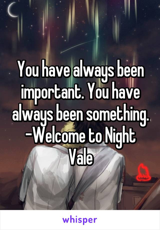 You have always been important. You have always been something. -Welcome to Night Vale