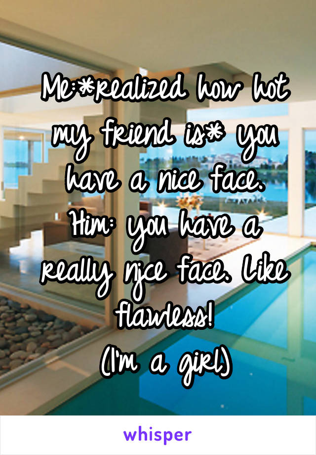 Me:*realized how hot my friend is* you have a nice face. Him: you have a really njce face. Like flawless! (I'm a girl)