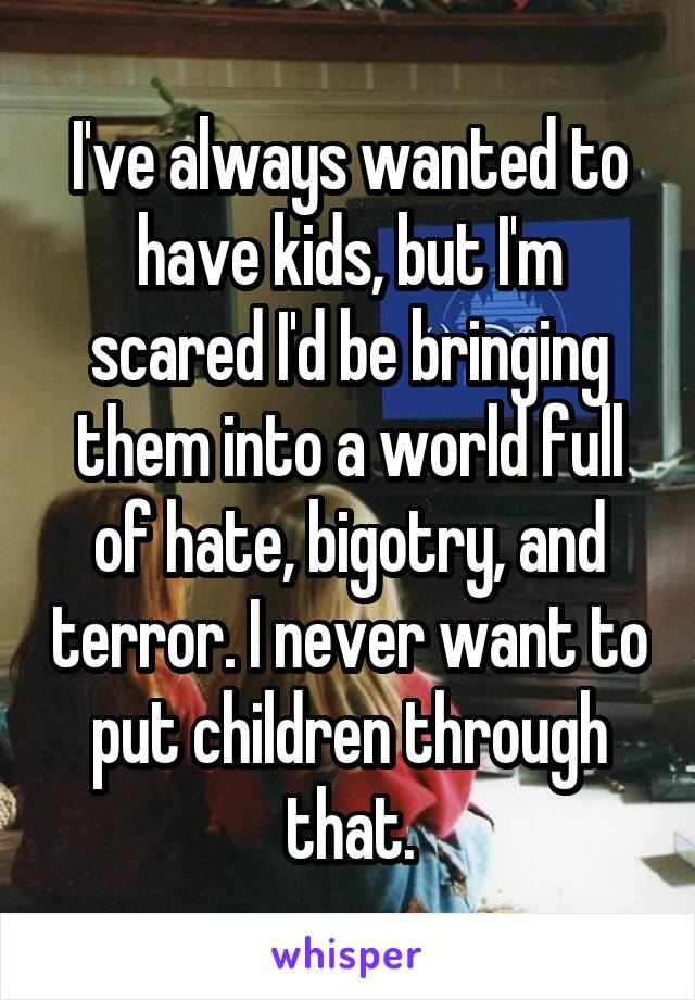 I've always wanted to have kids, but I'm scared I'd be bringing them into a world full of hate, bigotry, and terror. I never want to put children through that.