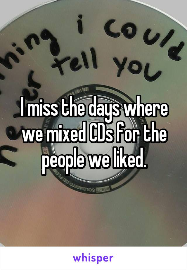 I miss the days where we mixed CDs for the people we liked.