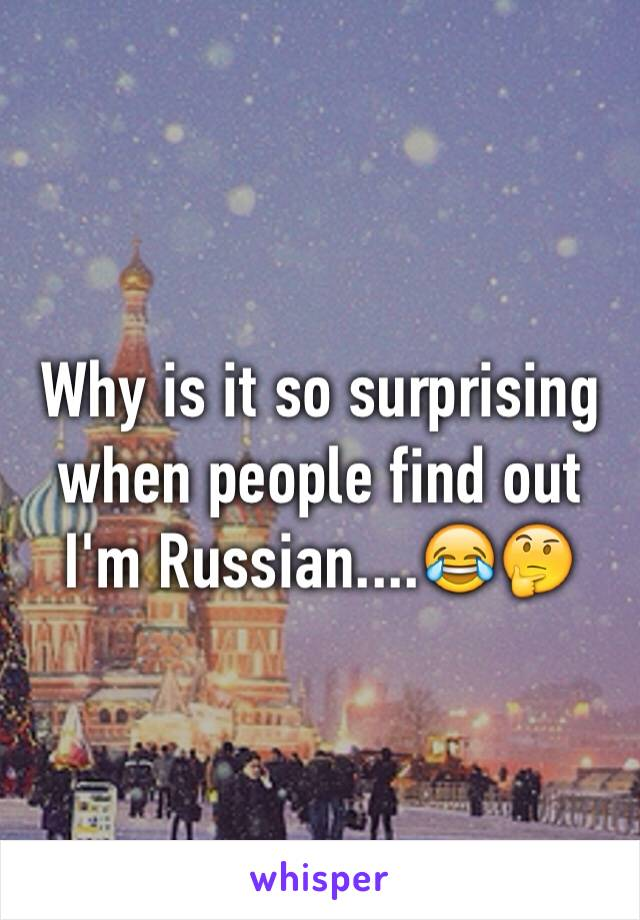 Why is it so surprising when people find out I'm Russian....😂🤔