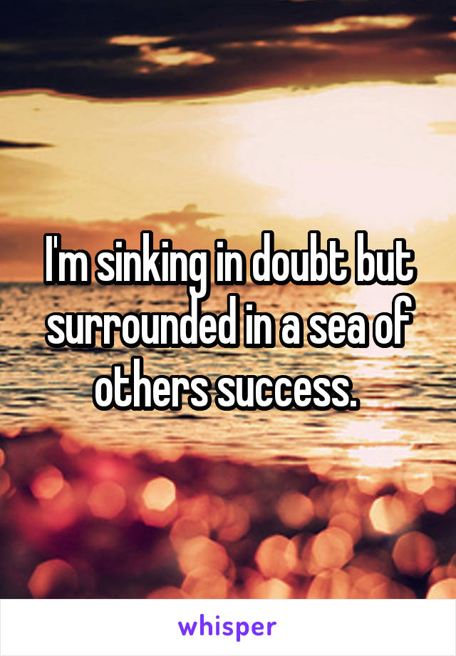 I'm sinking in doubt but surrounded in a sea of others success.
