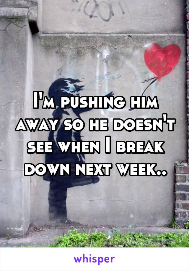 I'm pushing him away so he doesn't see when I break down next week..