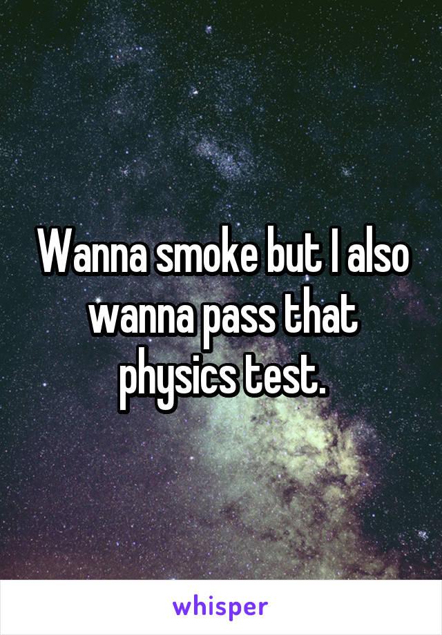 Wanna smoke but I also wanna pass that physics test.