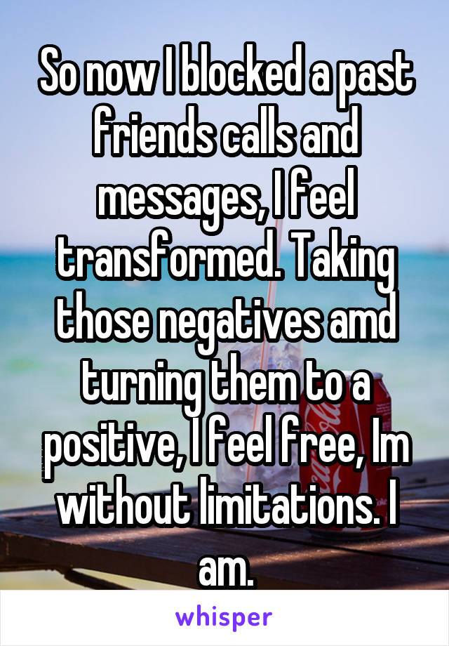 So now I blocked a past friends calls and messages, I feel transformed. Taking those negatives amd turning them to a positive, I feel free, Im without limitations. I am.