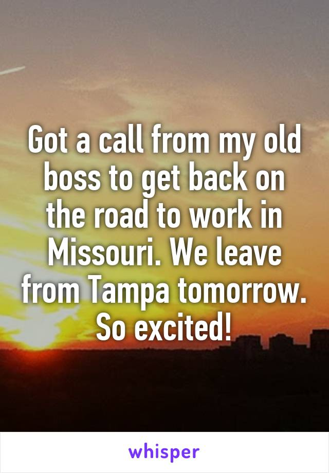 Got a call from my old boss to get back on the road to work in Missouri. We leave from Tampa tomorrow. So excited!