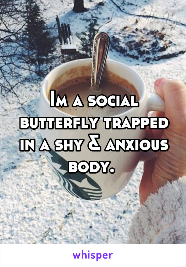 Im a social butterfly trapped in a shy & anxious body.
