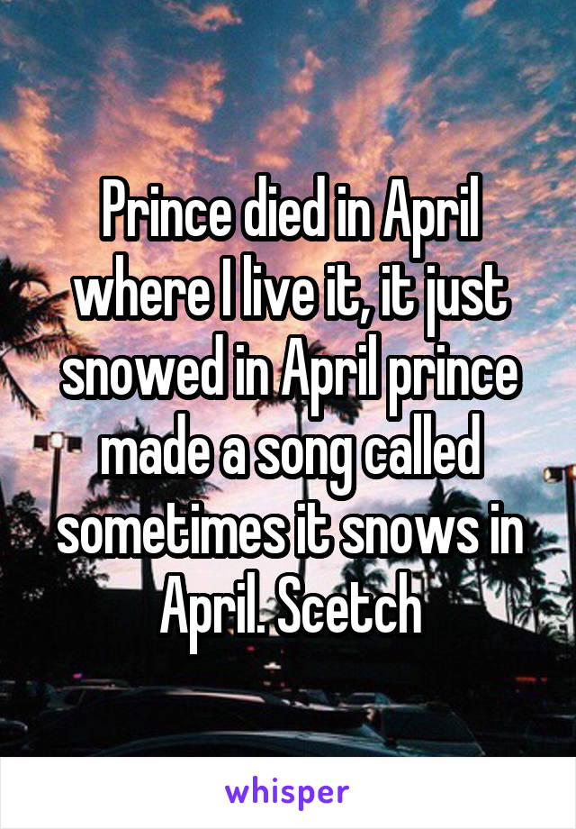 Prince died in April where I live it, it just snowed in April prince made a song called sometimes it snows in April. Scetch