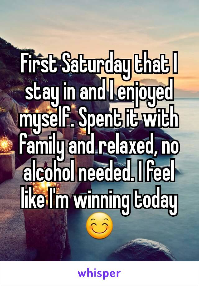 First Saturday that I stay in and I enjoyed myself. Spent it with family and relaxed, no alcohol needed. I feel like I'm winning today 😊