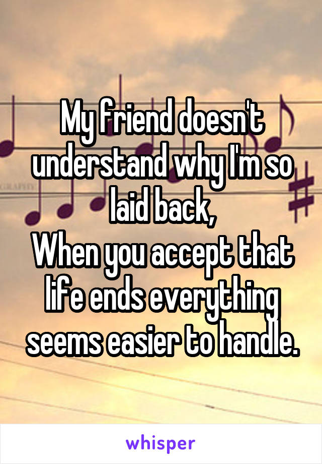 My friend doesn't understand why I'm so laid back, When you accept that life ends everything seems easier to handle.