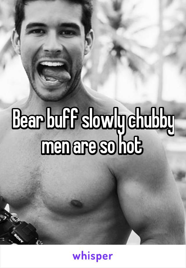 Chubby men are hot