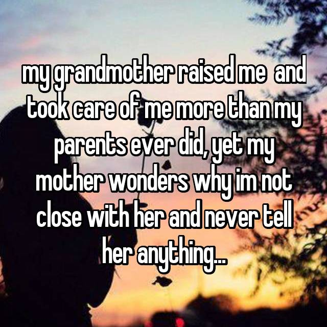 my grandmother raised me  and took care of me more than my parents ever did, yet my mother wonders why im not close with her and never tell her anything...