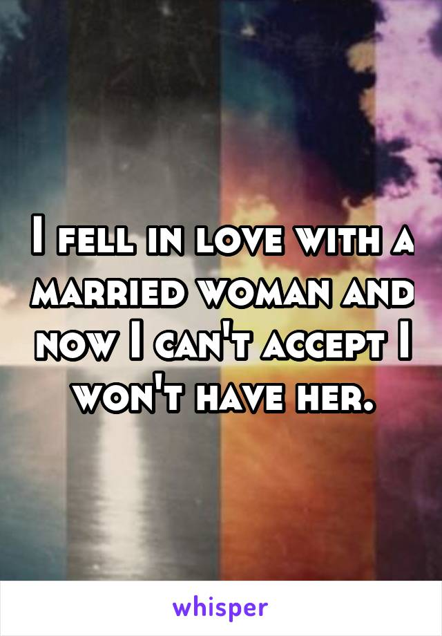 I fell in love with a married woman and now I can't accept I won't have her.