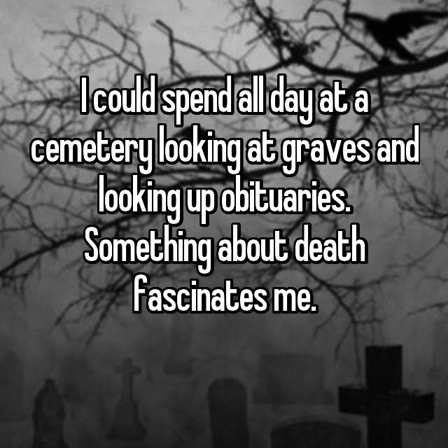 I could spend all day at a cemetery looking at graves and looking up obituaries. Something about death fascinates me.