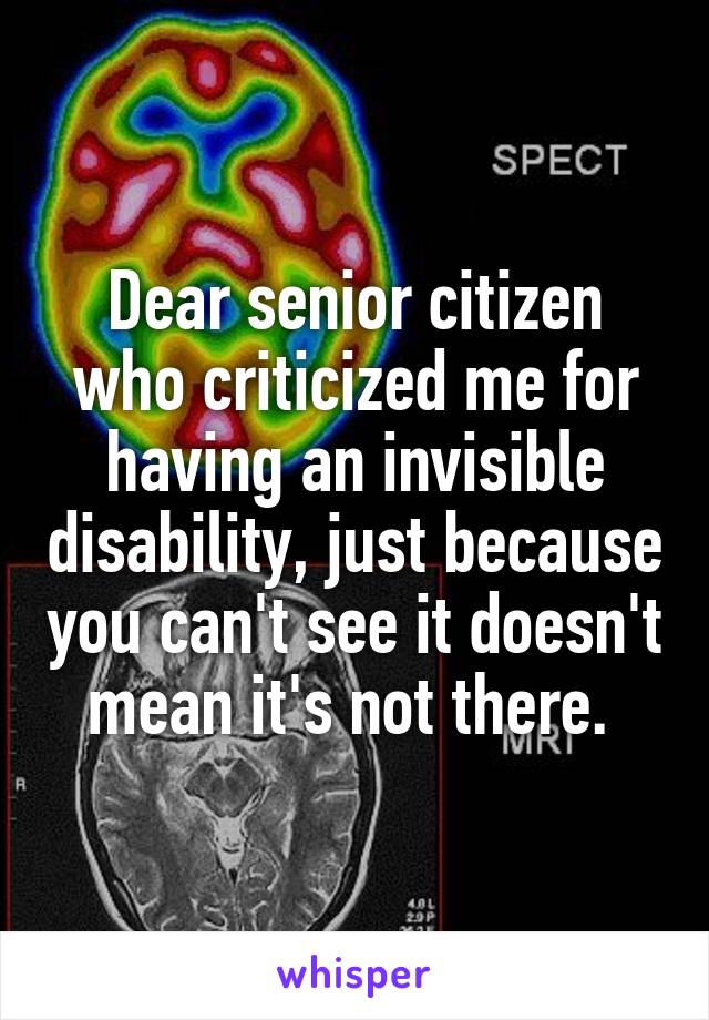 Dear senior citizen who criticized me for having an invisible disability, just because you can't see it doesn't mean it's not there.