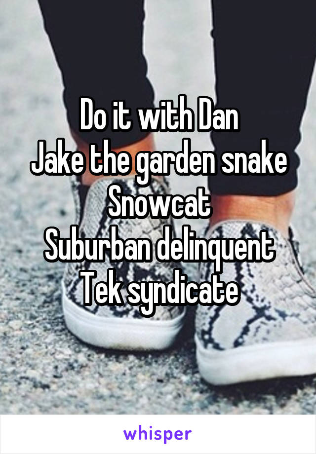 Do It With Dan Jake The Garden Snake Snowcat Suburban Delinquent Tek